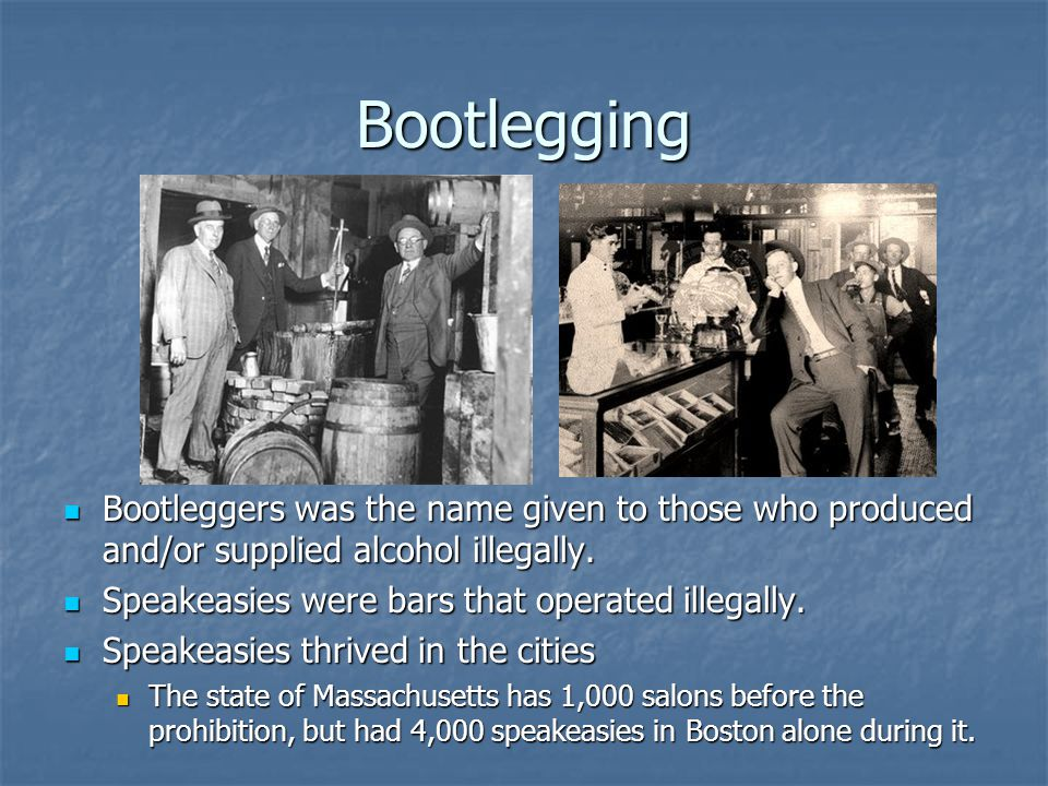 Bootlegging Bootleggers was the name given to those who produced and/or supplied alcohol illegally.