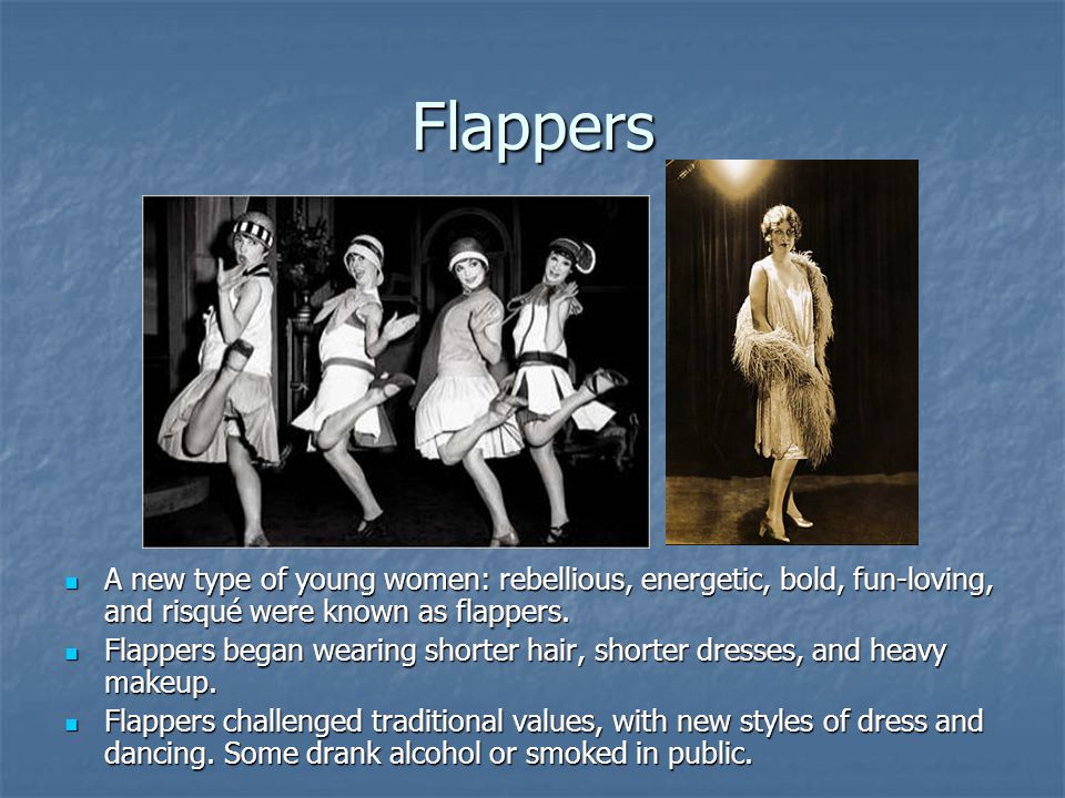Flappers A new type of young women: rebellious, energetic, bold, fun-loving, and risqué were known as flappers.