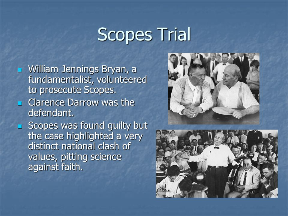 Scopes Trial William Jennings Bryan, a fundamentalist, volunteered to prosecute Scopes. Clarence Darrow was the defendant.