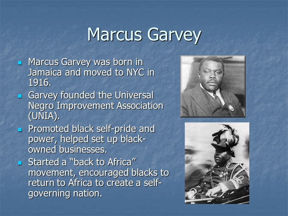 Marcus Garvey Marcus Garvey was born in Jamaica and moved to NYC in 1916. Garvey founded the Universal Negro Improvement Association (UNIA).