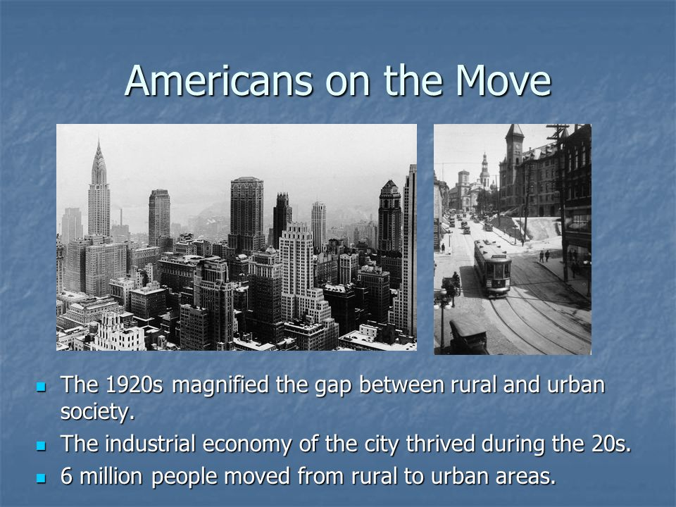 Americans on the Move The 1920s magnified the gap between rural and urban society. The industrial economy of the city thrived during the 20s.