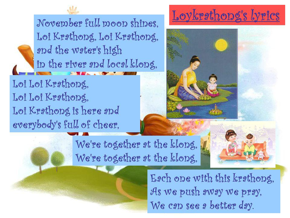 Loykrathong s lyrics November full moon shines, Loi Krathong, Loi Krathong, and the water s high in the river and local klong,