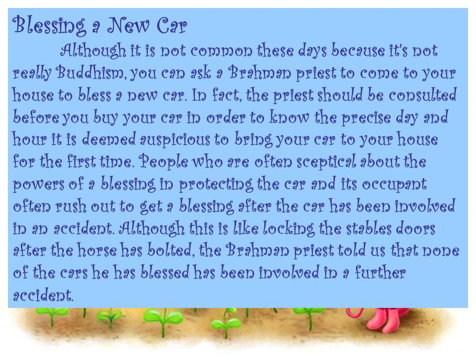 Blessing a New Car Although it is not common these days because it s not really Buddhism, you can ask a Brahman priest to come to your house to bless a new car.