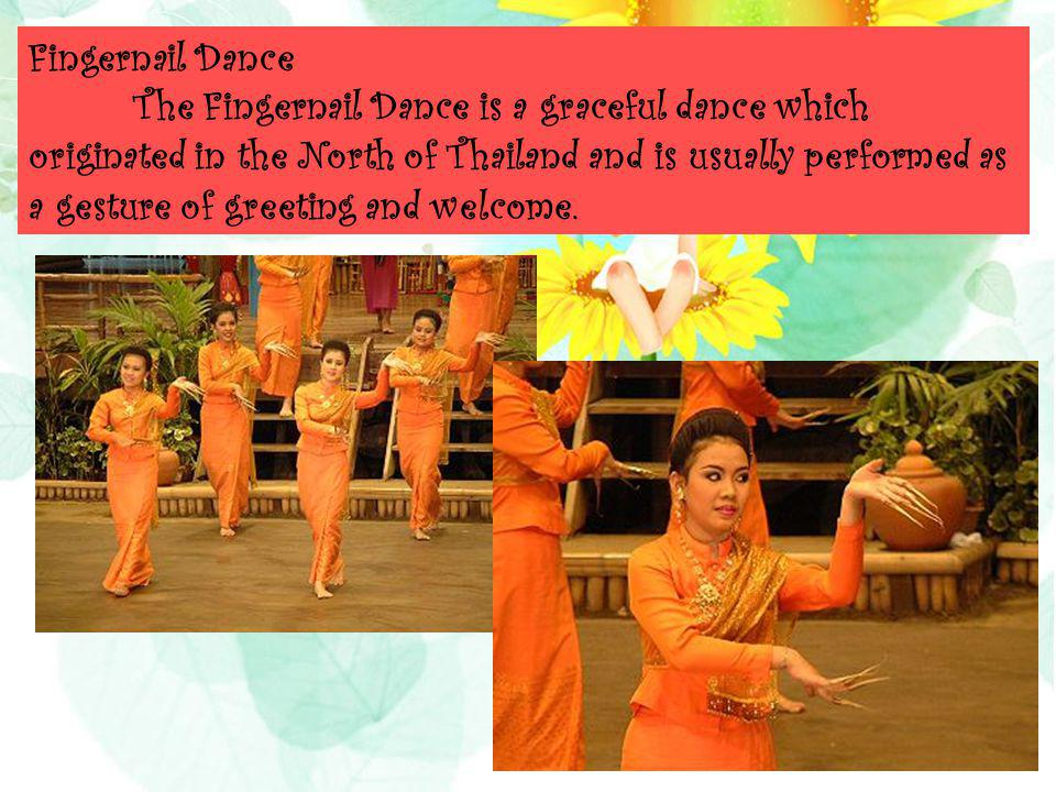 Fingernail Dance The Fingernail Dance is a graceful dance which originated in the North of Thailand and is usually performed as a gesture of greeting and welcome.