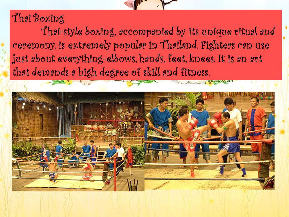 Thai Boxing Thai-style boxing, accompanied by its unique ritual and ceremony, is extremely popular in Thailand.