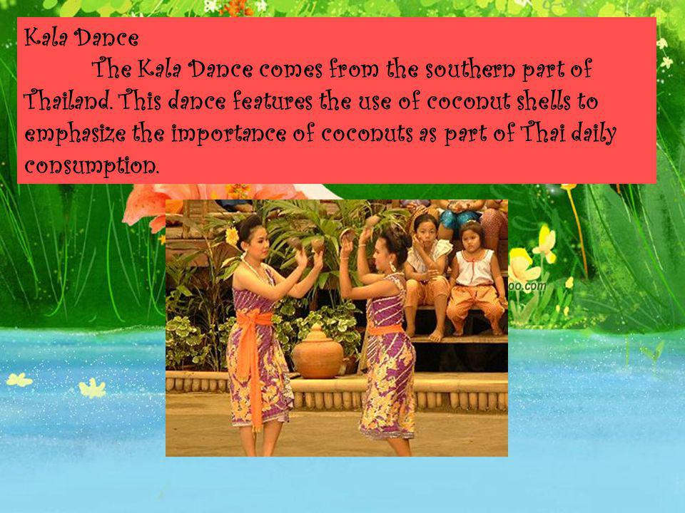 Kala Dance. The Kala Dance comes from the southern part of Thailand