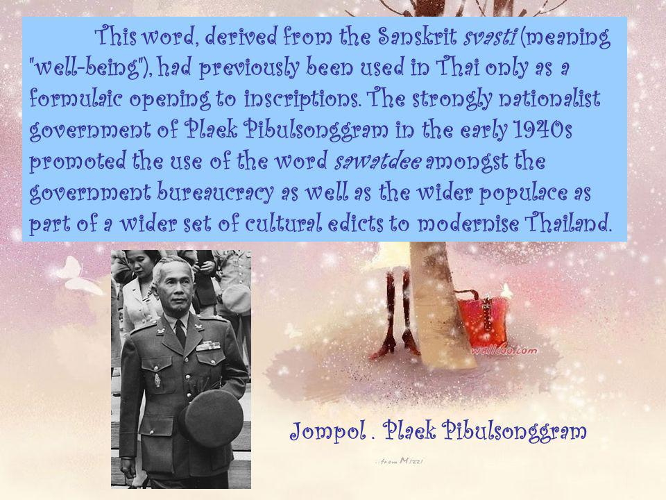 This word, derived from the Sanskrit svasti (meaning well-being ), had previously been used in Thai only as a formulaic opening to inscriptions. The strongly nationalist government of Plaek Pibulsonggram in the early 1940s promoted the use of the word sawatdee amongst the government bureaucracy as well as the wider populace as part of a wider set of cultural edicts to modernise Thailand.