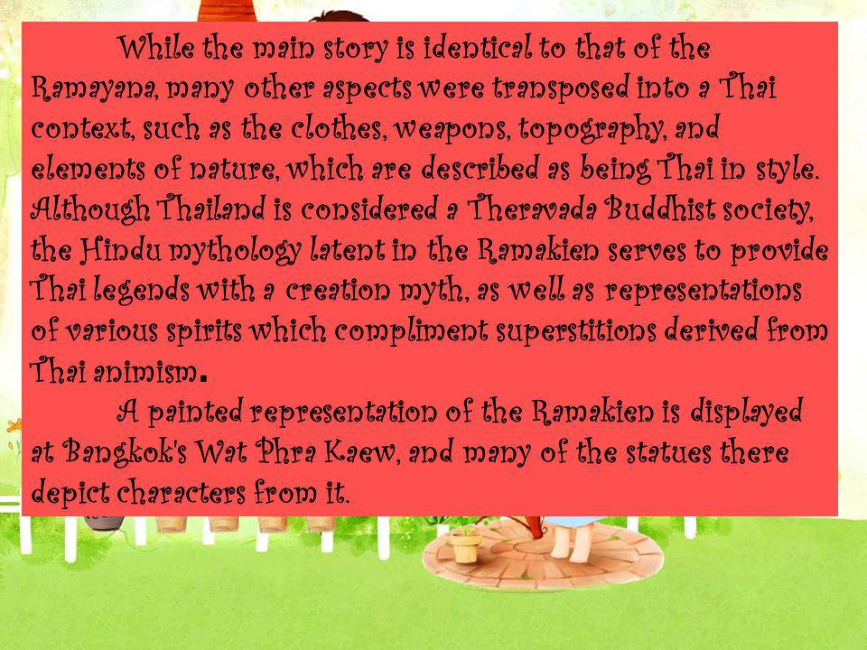 While the main story is identical to that of the Ramayana, many other aspects were transposed into a Thai context, such as the clothes, weapons, topography, and elements of nature, which are described as being Thai in style. Although Thailand is considered a Theravada Buddhist society, the Hindu mythology latent in the Ramakien serves to provide Thai legends with a creation myth, as well as representations of various spirits which compliment superstitions derived from Thai animism.