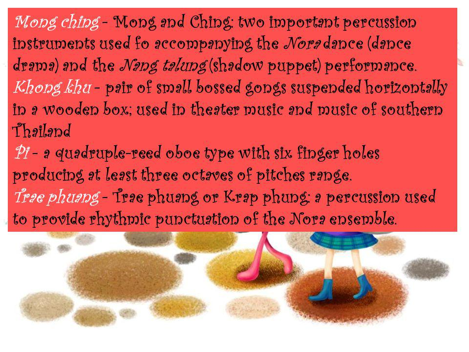 Mong ching - Mong and Ching: two important percussion instruments used fo accompanying the Nora dance (dance drama) and the Nang talung (shadow puppet) performance.