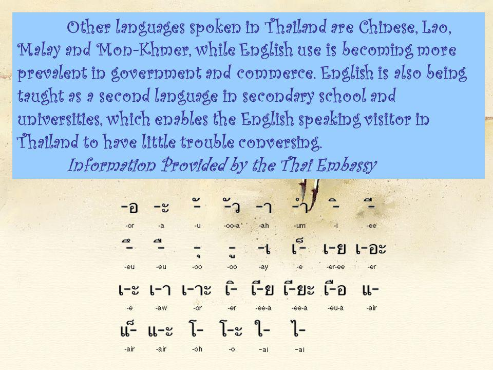 Other languages spoken in Thailand are Chinese, Lao, Malay and Mon-Khmer, while English use is becoming more prevalent in government and commerce. English is also being taught as a second language in secondary school and universities, which enables the English speaking visitor in Thailand to have little trouble conversing.