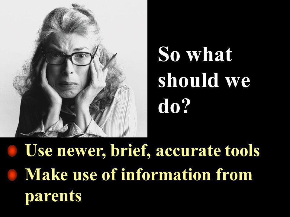 So what should we do Use newer, brief, accurate tools