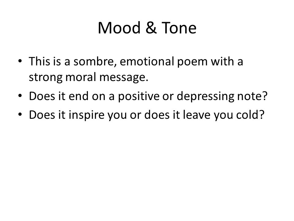 Mood & Tone This is a sombre, emotional poem with a strong moral message. Does it end on a positive or depressing note