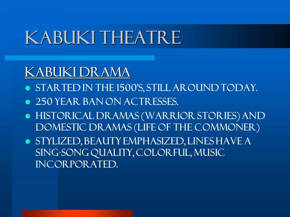 Kabuki Theatre Kabuki Drama Started in the 1500's, still around today.