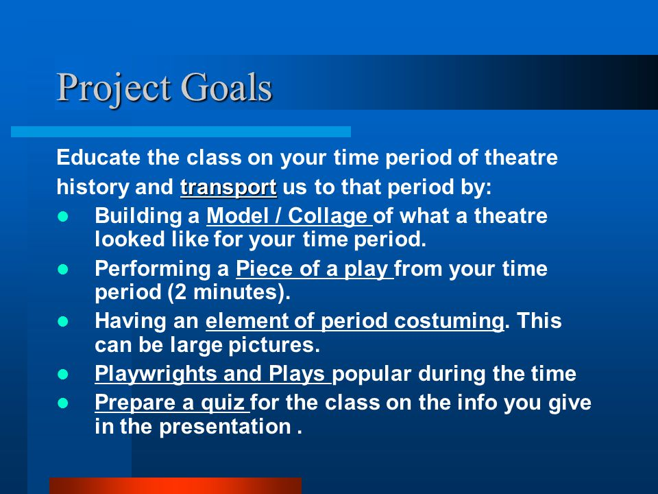 Project Goals Educate the class on your time period of theatre