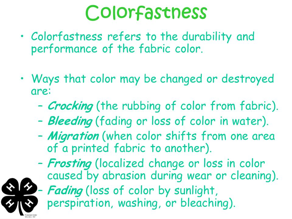 Colorfastness Colorfastness refers to the durability and performance of the fabric color. Ways that color may be changed or destroyed are:
