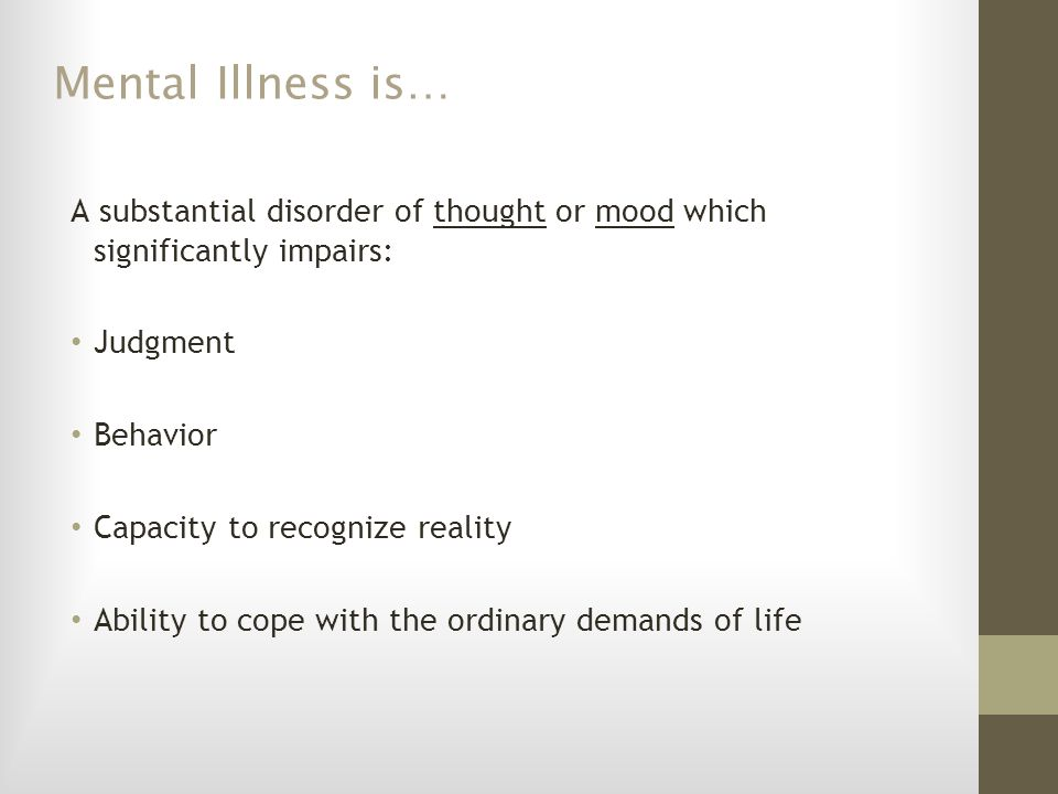 Mental Illness is… A substantial disorder of thought or mood which significantly impairs: Judgment.