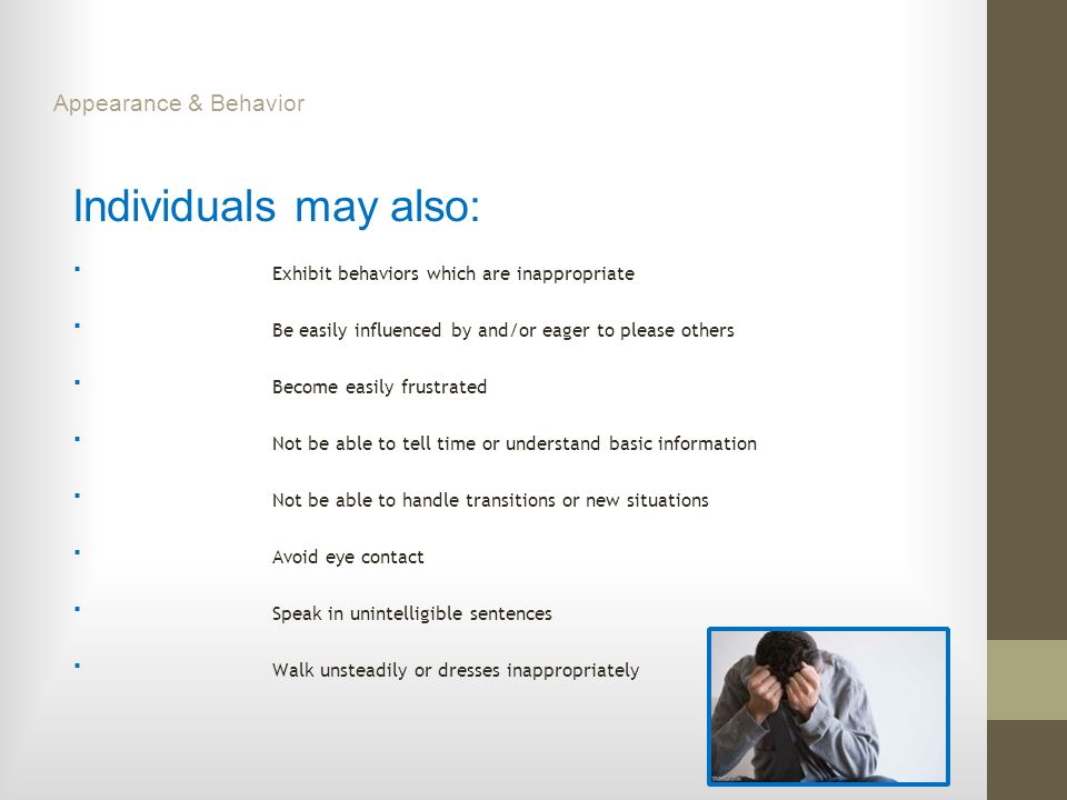Individuals may also: ■ Exhibit behaviors which are inappropriate