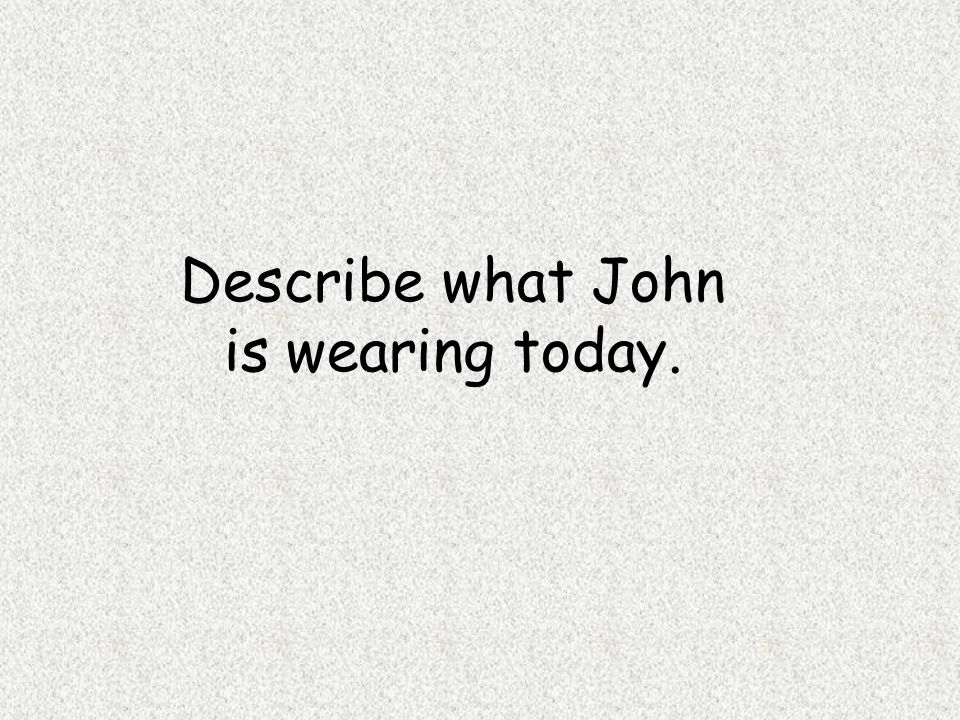 Describe what John is wearing today.