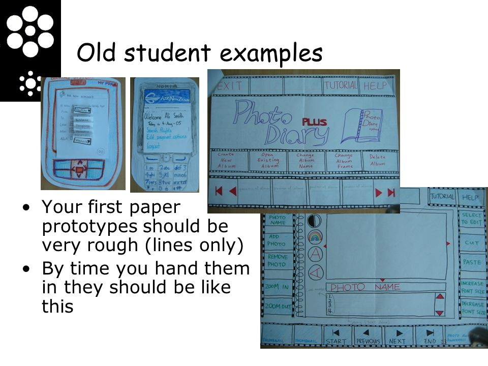 Old student examples Your first paper prototypes should be very rough (lines only) By time you hand them in they should be like this.
