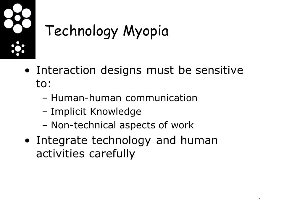 Technology Myopia Interaction designs must be sensitive to: