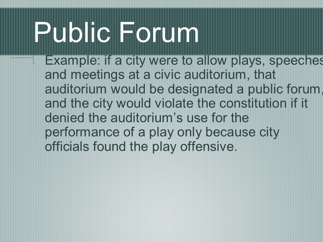Example: if a city were to allow plays, speeches and meetings at a civic auditorium, that auditorium would be designated a public forum, and the city would violate the constitution if it denied the auditorium's use for the performance of a play only because city officials found the play offensive.