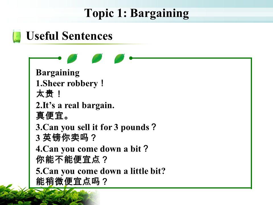 Topic 1: Bargaining Useful Sentences Bargaining 1.Sheer robbery! 太贵!