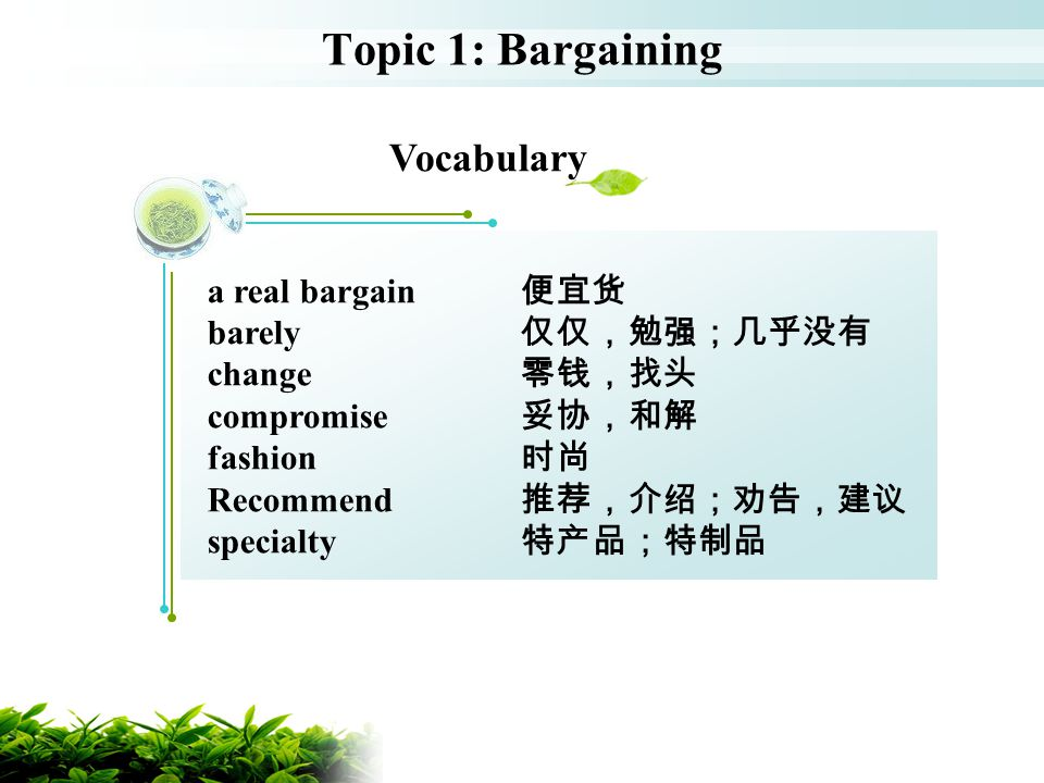 Topic 1: Bargaining Vocabulary a real bargain 便宜货 barely 仅仅,勉强;几乎没有
