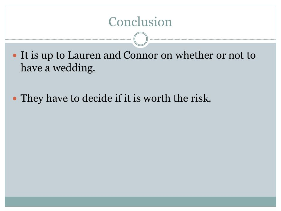 Conclusion It is up to Lauren and Connor on whether or not to have a wedding. They have to decide if it is worth the risk.