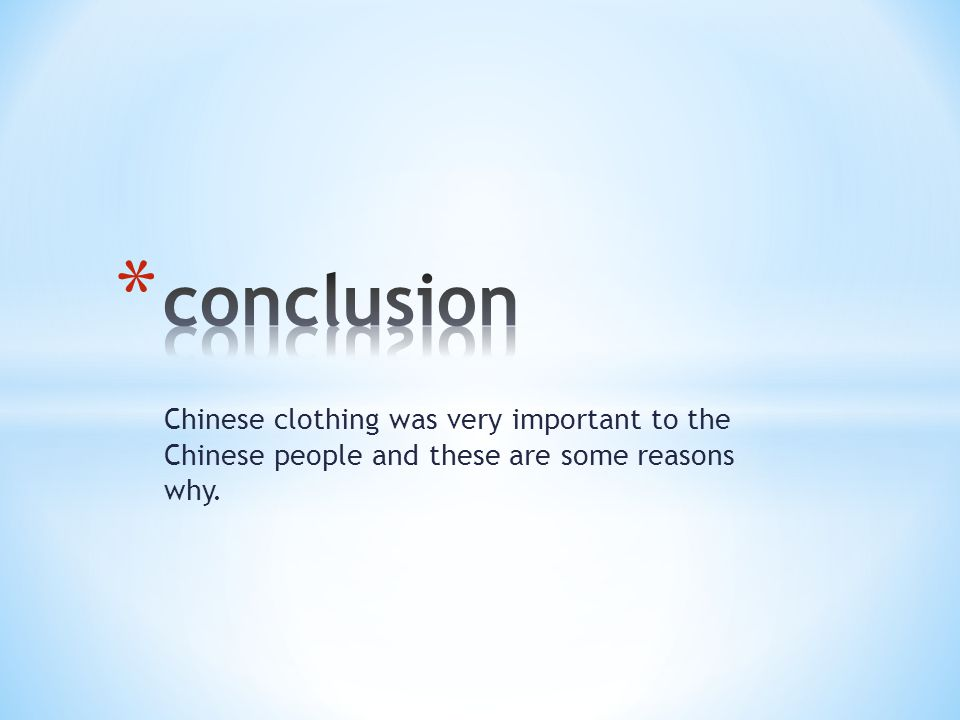 conclusion Chinese clothing was very important to the Chinese people and these are some reasons why.