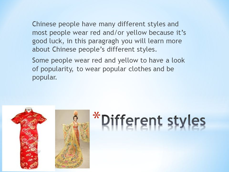 Chinese people have many different styles and most people wear red and/or yellow because it's good luck, in this paragragh you will learn more about Chinese people's different styles. Some people wear red and yellow to have a look of popularity, to wear popular clothes and be popular.
