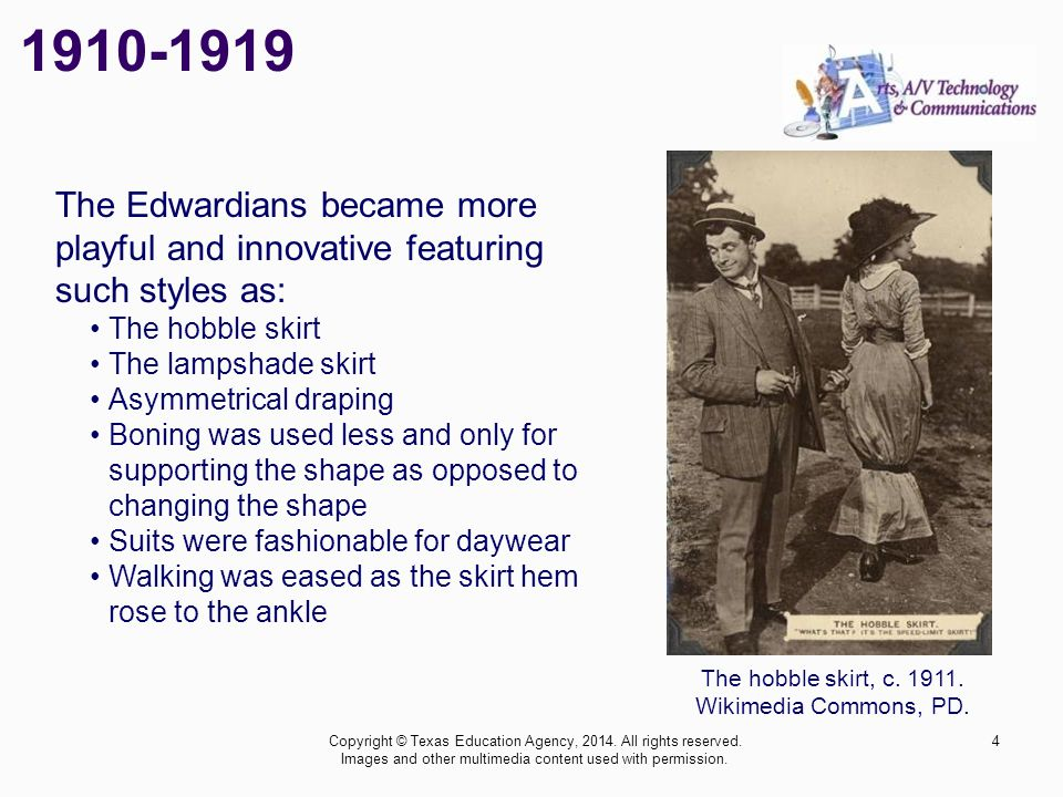 1910-1919 The Edwardians became more playful and innovative featuring such styles as: The hobble skirt.