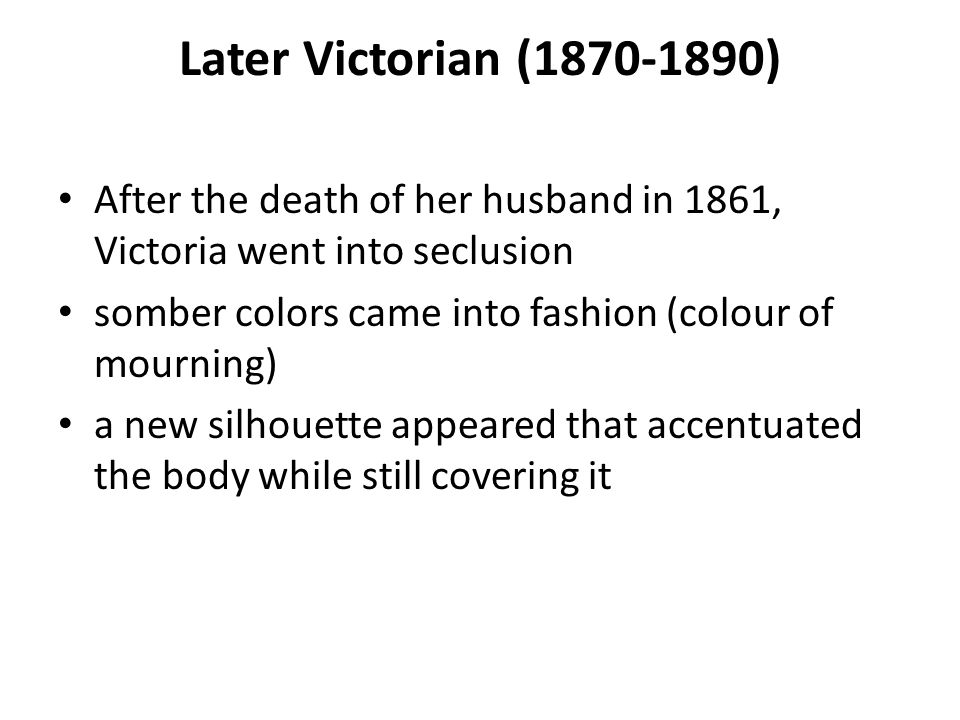 Later Victorian ( ) After the death of her husband in 1861, Victoria went into seclusion.