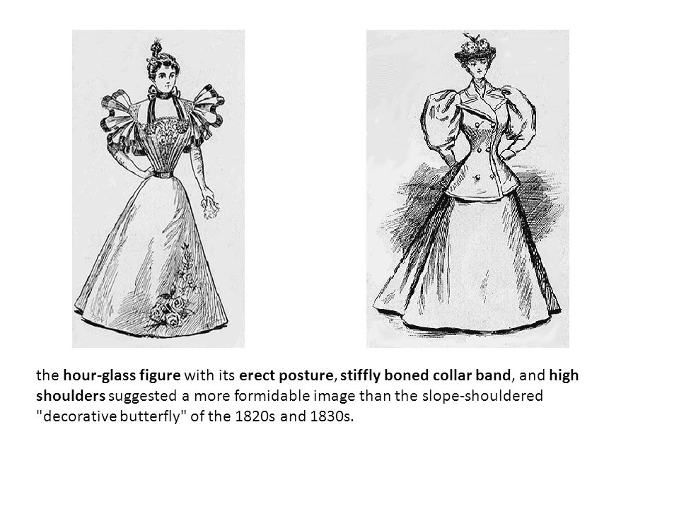 the hour-glass figure with its erect posture, stiffly boned collar band, and high shoulders suggested a more formidable image than the slope-shouldered decorative butterfly of the 1820s and 1830s.