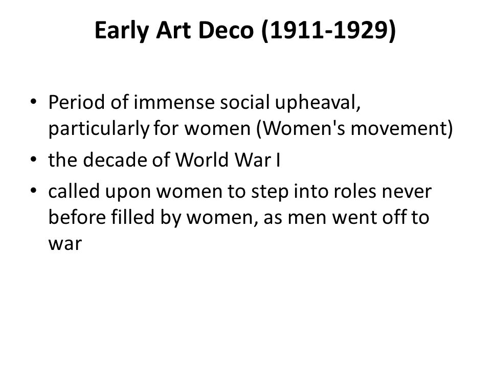 Early Art Deco (1911-1929) Period of immense social upheaval, particularly for women (Women s movement)