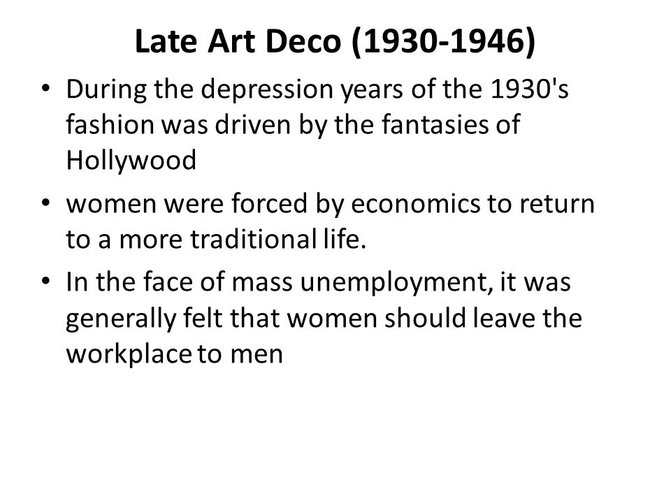 Late Art Deco (1930-1946) During the depression years of the 1930 s fashion was driven by the fantasies of Hollywood.