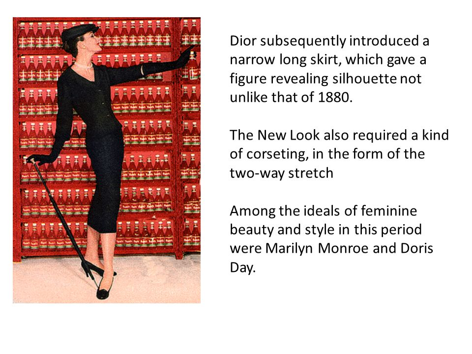 Dior subsequently introduced a narrow long skirt, which gave a figure revealing silhouette not unlike that of 1880.