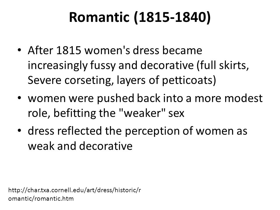Romantic (1815-1840) After 1815 women s dress became increasingly fussy and decorative (full skirts, Severe corseting, layers of petticoats)