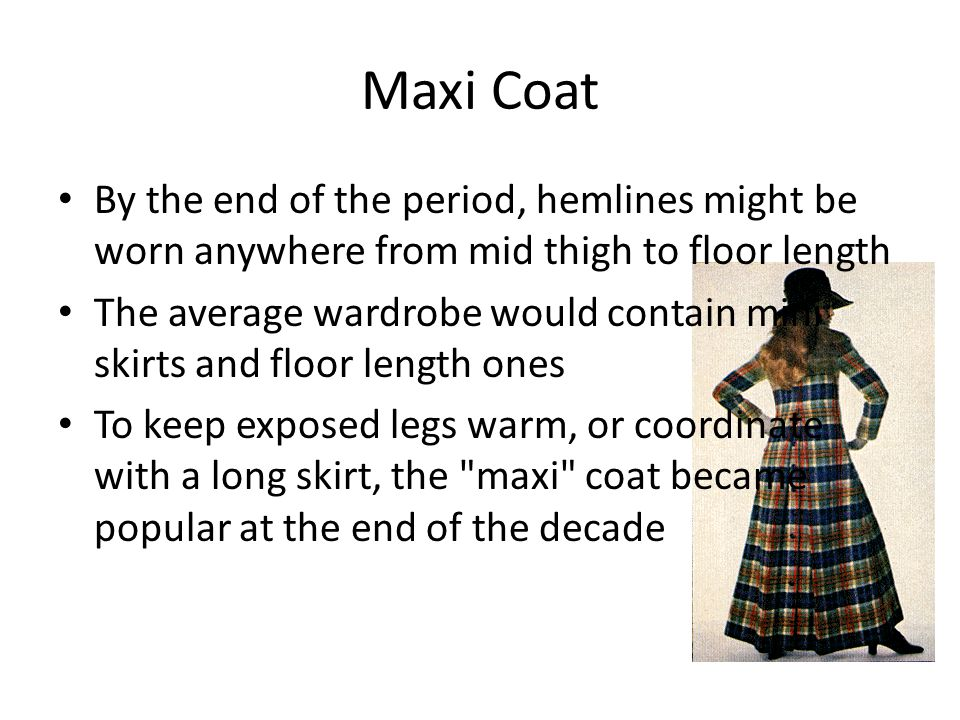 Maxi Coat By the end of the period, hemlines might be worn anywhere from mid thigh to floor length.