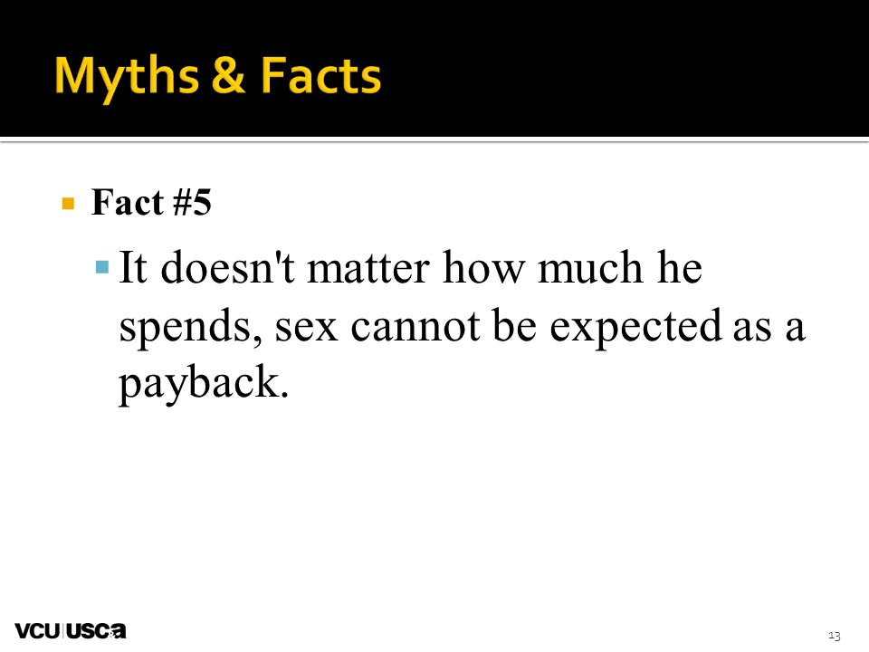 Myths & Facts Fact #5. It doesn t matter how much he spends, sex cannot be expected as a payback.