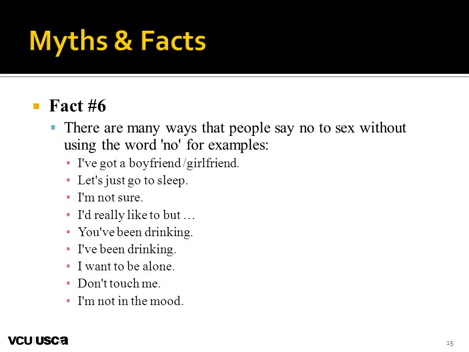 Myths & Facts Fact #6. There are many ways that people say no to sex without using the word no for examples: