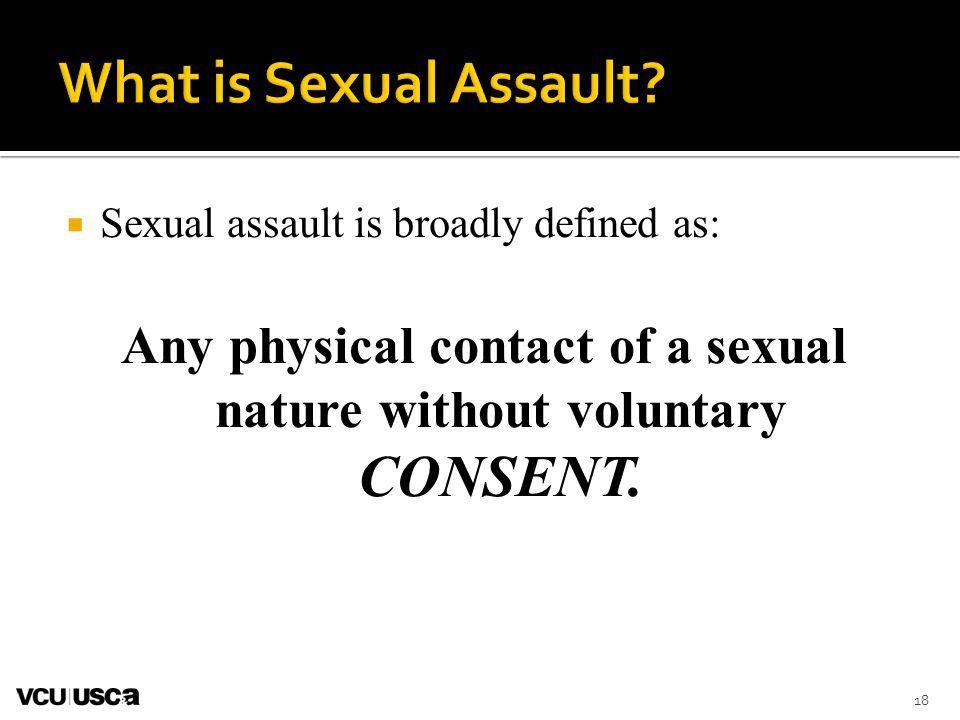 Any physical contact of a sexual nature without voluntary CONSENT.