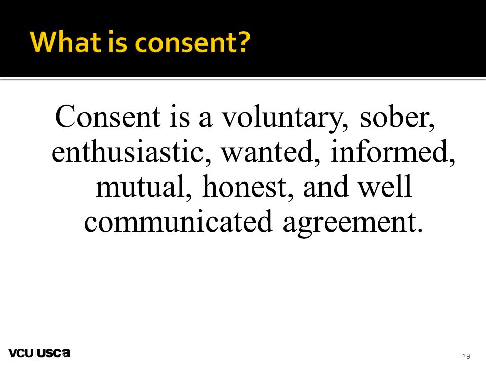 What is consent Consent is a voluntary, sober, enthusiastic, wanted, informed, mutual, honest, and well communicated agreement.