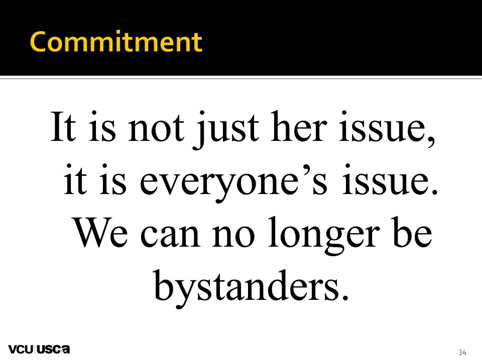 Commitment It is not just her issue, it is everyone's issue. We can no longer be bystanders. Read this statement and discuss with participants.