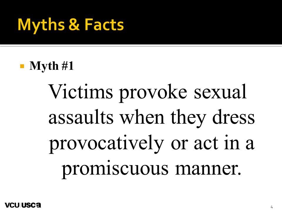Myths & Facts Myth #1. Victims provoke sexual assaults when they dress provocatively or act in a promiscuous manner.