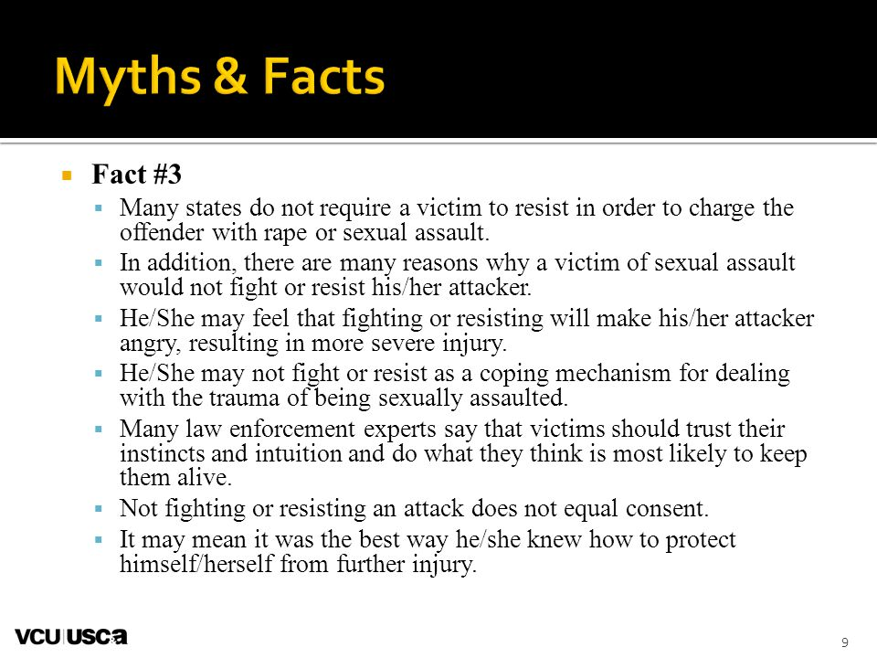 Myths & Facts Fact #3. Many states do not require a victim to resist in order to charge the offender with rape or sexual assault.