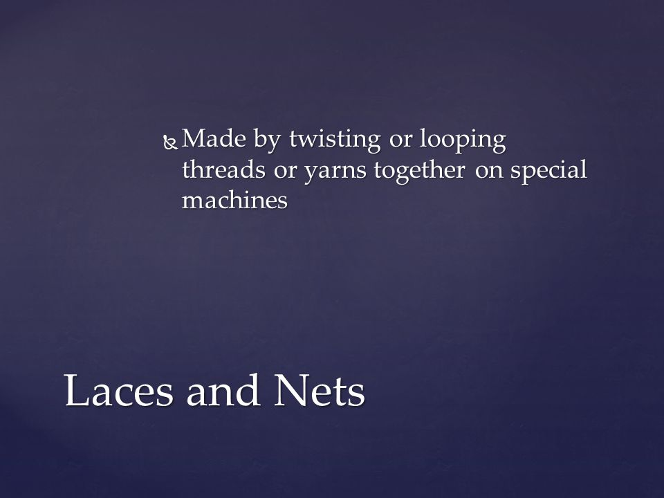 Made by twisting or looping threads or yarns together on special machines