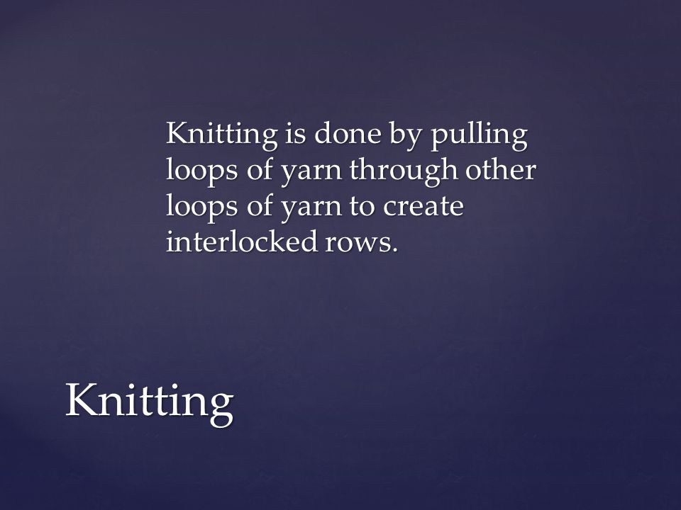 Knitting is done by pulling loops of yarn through other loops of yarn to create interlocked rows.