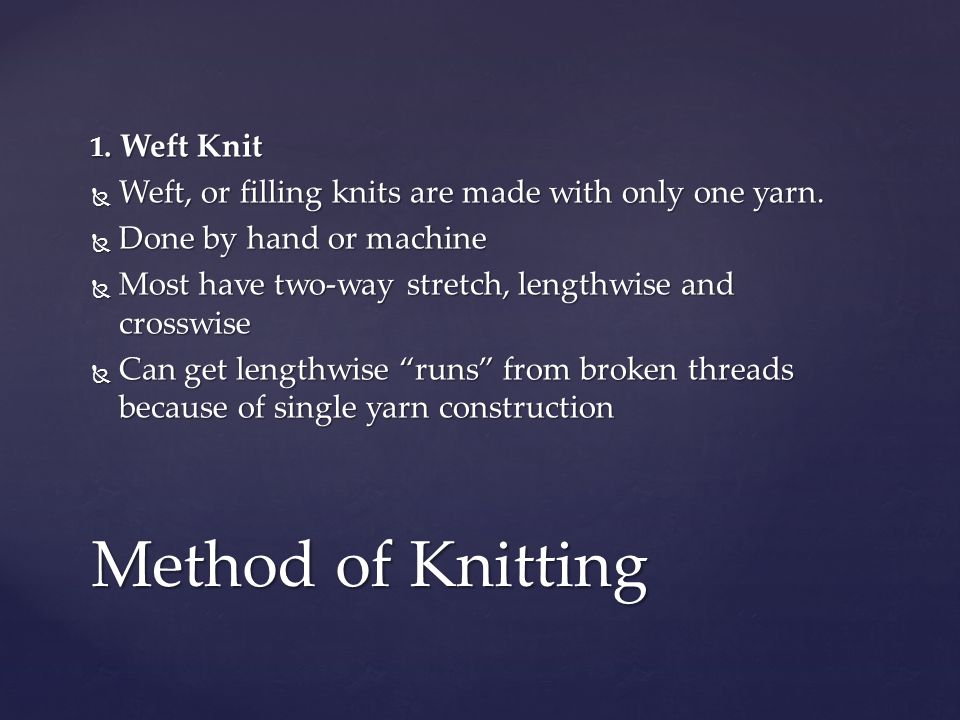 Method of Knitting Weft, or filling knits are made with only one yarn.