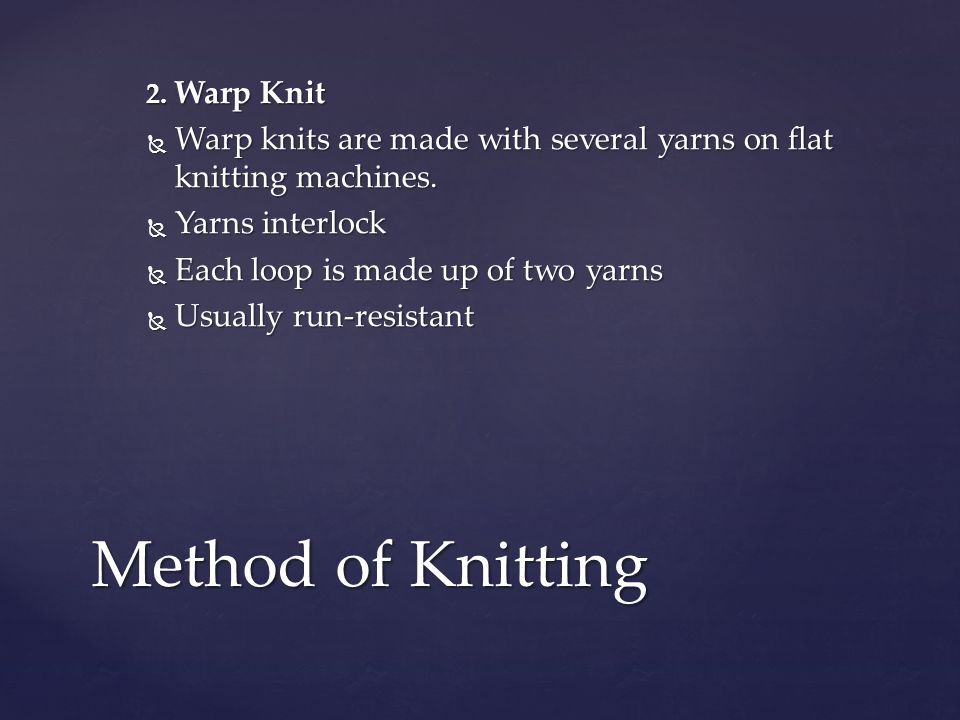 2. Warp Knit Warp knits are made with several yarns on flat knitting machines. Yarns interlock. Each loop is made up of two yarns.