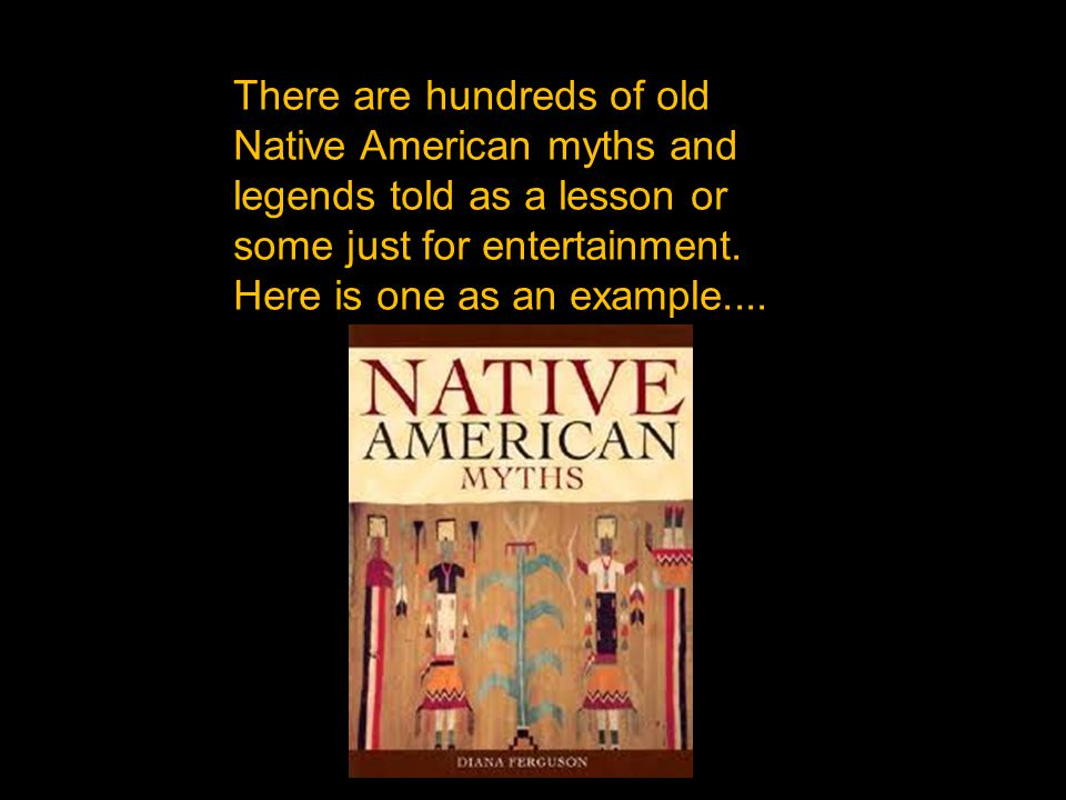There are hundreds of old Native American myths and legends told as a lesson or some just for entertainment. Here is one as an example....
